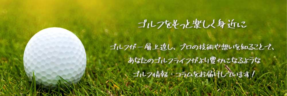 ゴルフが一層上達し、プロの技術や想いを知ることで、あなたのゴルフライフがより豊かになるような<br>ゴルフ情報・コラムをお届けしています!